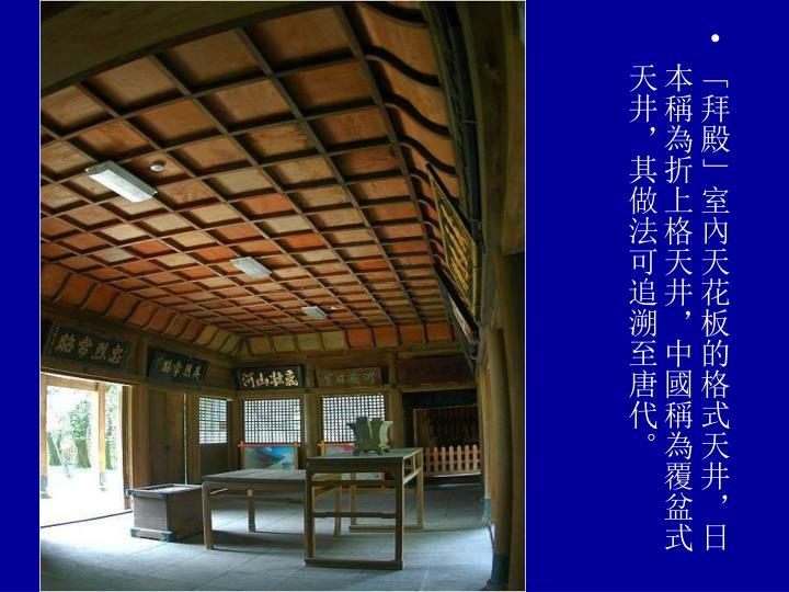 「拜殿」室內天花板的格式天井,日本稱為折上格天井,中國稱為覆盆式天井,其做法可追溯至唐代。