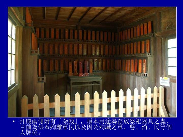 拜殿兩側附有「朵殿」,原本用途為存放祭祀器具之處,目前為供奉殉難軍民以及因公殉職之軍、警、消、民等個人牌位。