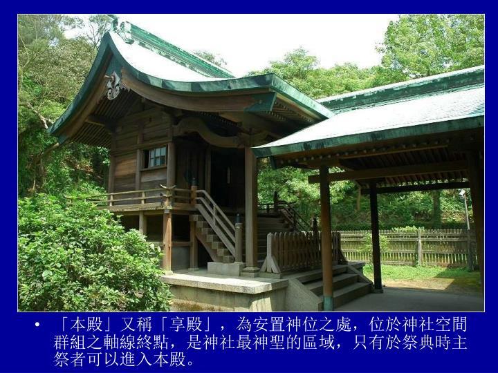 「本殿」又稱「享殿」,為安置神位之處,位於神社空間群組之軸線終點,是神社最神聖的區域,只有於祭典時主祭者可以進入本殿。