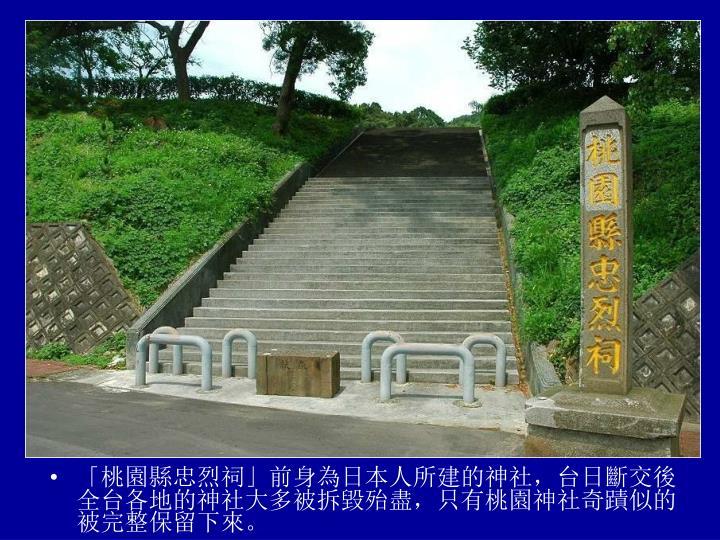 「桃園縣忠烈祠」前身為日本人所建的神社,台日斷交後全台各地的神社大多被拆毀殆盡,只有桃園神社奇蹟似的被完整保留下來。