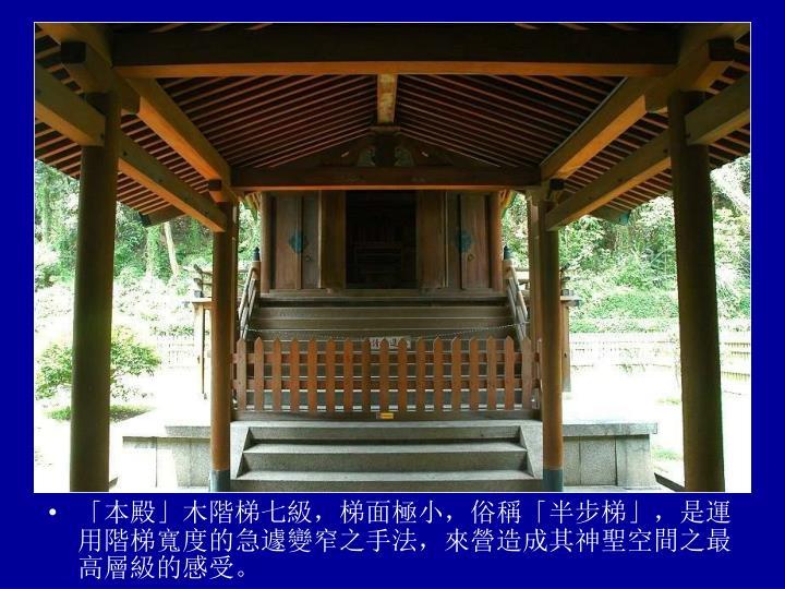 「本殿」木階梯七級,梯面極小,俗稱「半步梯」,是運用階梯寬度的急遽變窄之手法,來營造成其神聖空間之最高層級的感受。