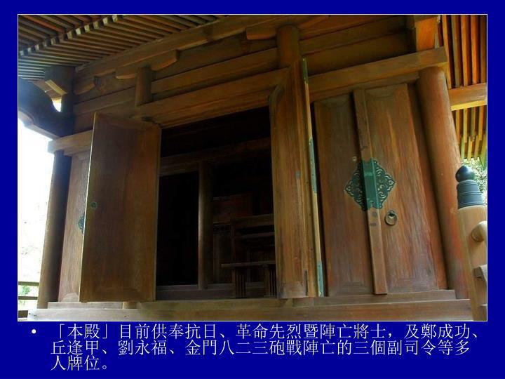 「本殿」目前供奉抗日、革命先烈暨陣亡將士,及鄭成功、丘逢甲、劉永福、金門八二三砲戰陣亡的三個副司令等多人牌位。