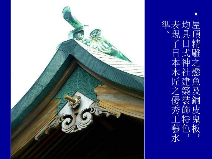 屋頂精雕之懸魚及銅皮鬼板,均具日式神社建築裝飾特色,表現了日本木匠之優秀工藝水準。