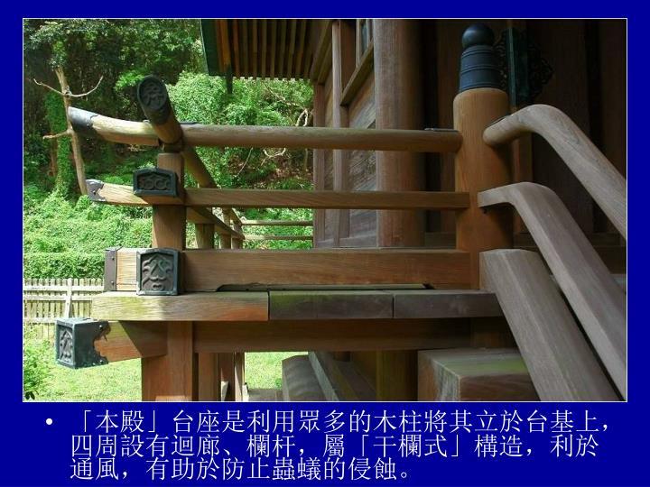 「本殿」台座是利用眾多的木柱將其立於台基上,四周設有迴廊、欄杆,屬「干欄式」構造,利於通風,有助於防止蟲蟻的侵蝕。
