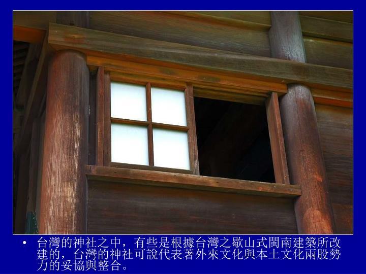 台灣的神社之中,有些是根據台灣之歇山式閩南建築所改建的,台灣的神社可說代表著外來文化與本土文化兩股勢力的妥協與整合。