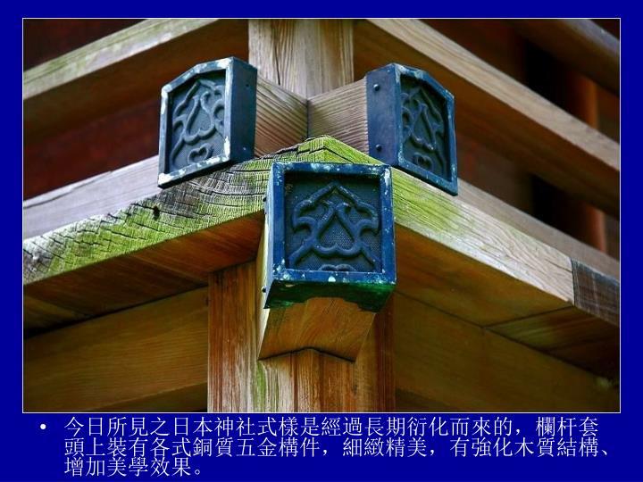 今日所見之日本神社式樣是經過長期衍化而來的,欄杆套頭上裝有各式銅質五金構件,細緻精美,有強化木質結構、增加美學效果。