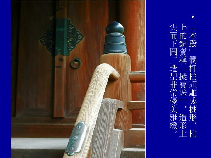 「本殿」欄杆柱頭雕成桃形,柱上的銅質稱「擬寶珠」,造形上尖而下圓,造型非常優美雅緻。