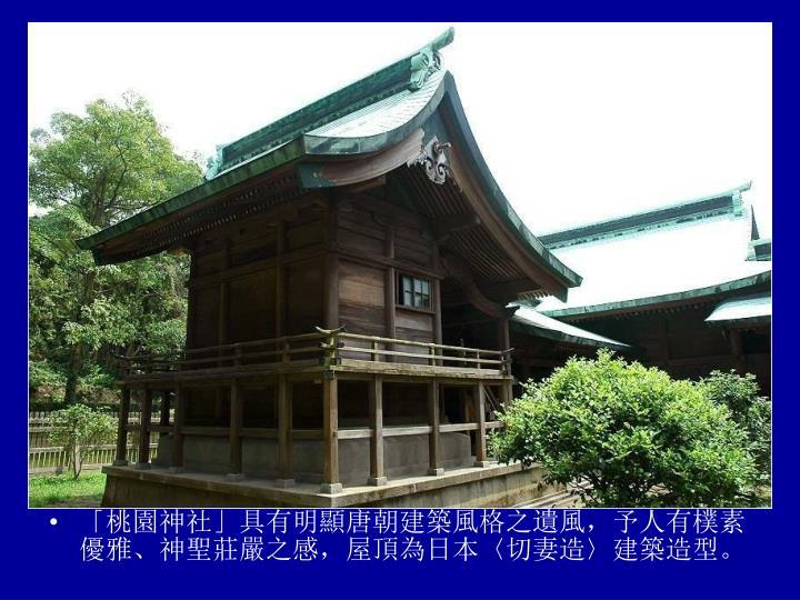「桃園神社」具有明顯唐朝建築風格之遺風,予人有樸素優雅、神聖莊嚴之感,屋頂為日本