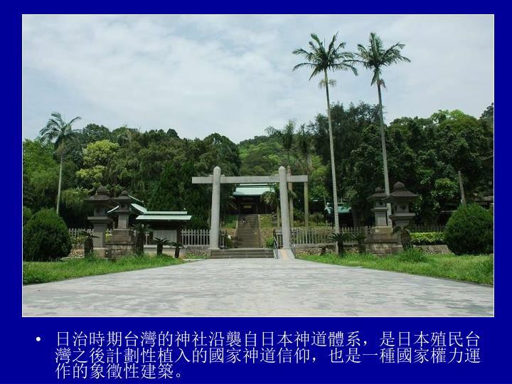 日治時期台灣的神社沿襲自日本神道體系,是日本殖民台灣之後計劃性植入的國家神道信仰,也是一種國家權力運作的象徵性建築。