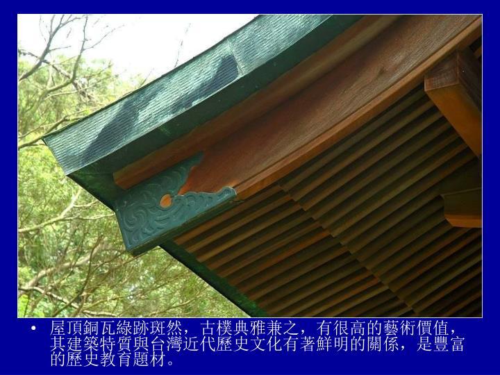 屋頂銅瓦綠跡斑然,古樸典雅兼之,有很高的藝術價值,其建築特質與台灣近代歷史文化有著鮮明的關係,是豐富的歷史教育題材。