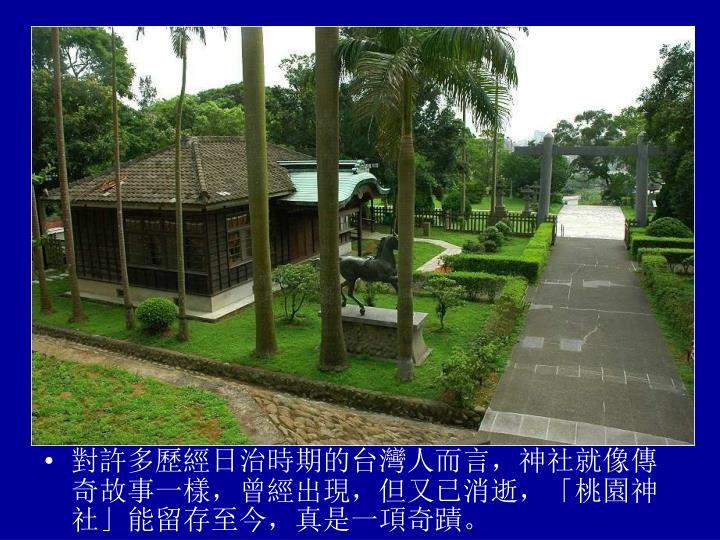 對許多歷經日治時期的台灣人而言,神社就像傳奇故事一樣,曾經出現,但又已消逝,「桃園神社」能留存至今,真是一項奇蹟。