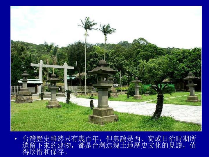 台灣歷史雖然只有幾百年,但無論是西、荷或日治時期所遺留下來的建物,都是台灣這塊土地歷史文化的見證,值得珍惜和保存。