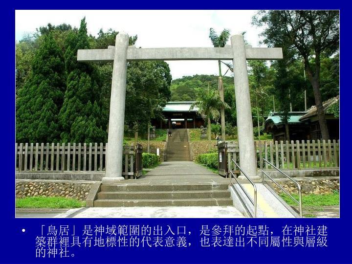 「鳥居」是神域範圍的出入口,是參拜的起點,在神社建築群裡具有地標性的代表意義,也表達出不同屬性與層級的神社。