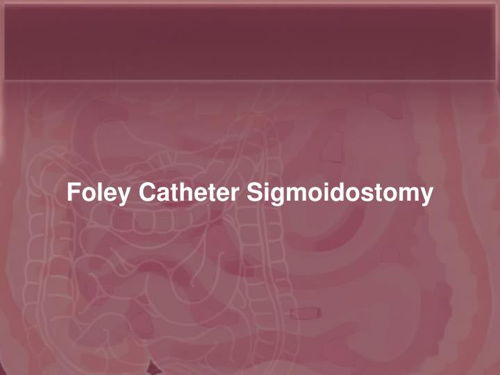 Foley Catheter Sigmoidostomy