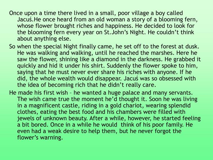 Once upon a time there lived in a small, poor village a boy called Jacuś.He once heard from an old woman a story of a blooming fern, whose flower brought riches and happiness. He decided to look for the blooming fern every year on St.John's Night. He couldn't think about anything else.