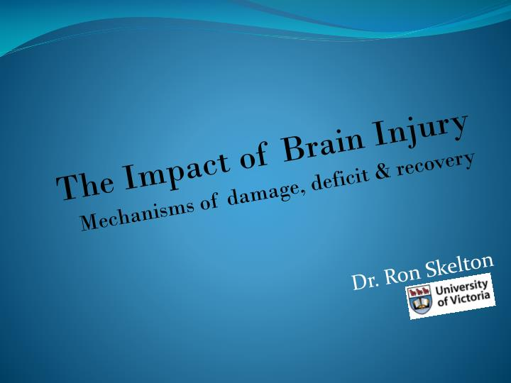 the impact of brain injury mechanisms of damage deficit recovery dr ron skelton n.