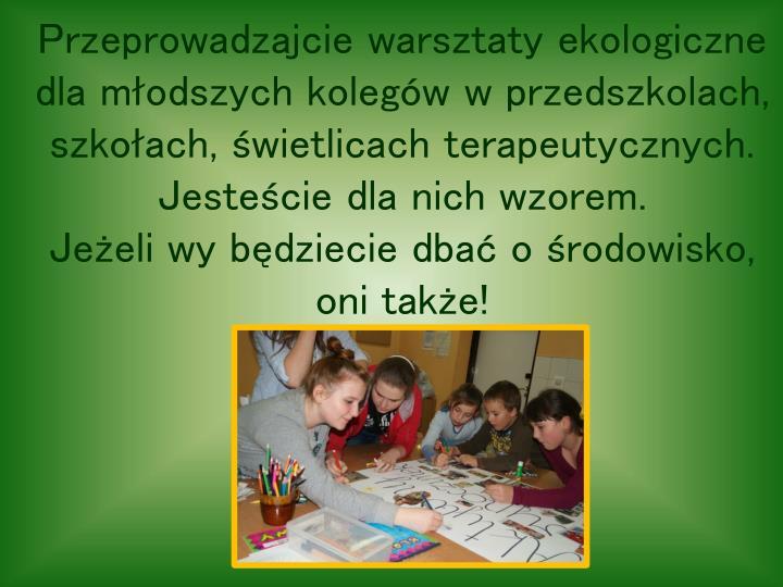 Przeprowadzajcie warsztaty ekologiczne dla młodszych kolegów w przedszkolach, szkołach, świetlicach terapeutycznych. Jesteście dla nich wzorem.