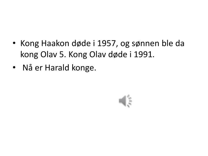 Kong Haakon døde i 1957, og sønnen ble da kong Olav 5. Kong Olav døde i 1991