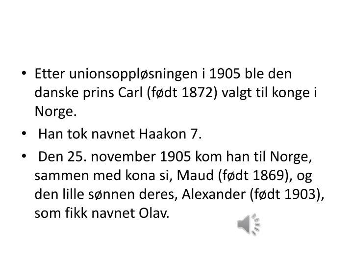 Etter unionsoppløsningen i 1905 ble den danske prins Carl (født 1872) valgt til konge i Norge