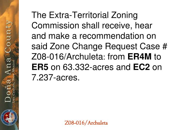 The Extra-Territorial Zoning  Commission shall receive, hear and make a recommendation on said Zone Change Request Case # Z08-016/Archuleta