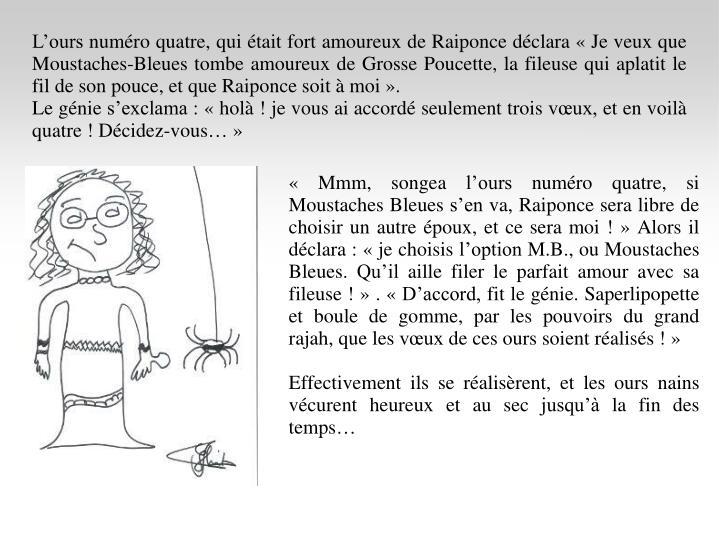 L'ours numéro quatre, qui était fort amoureux de Raiponce déclara «Je veux que Moustaches-Bleues tombe amoureux de Grosse Poucette, la fileuse qui aplatit le fil de son pouce, et que Raiponce soit à moi».