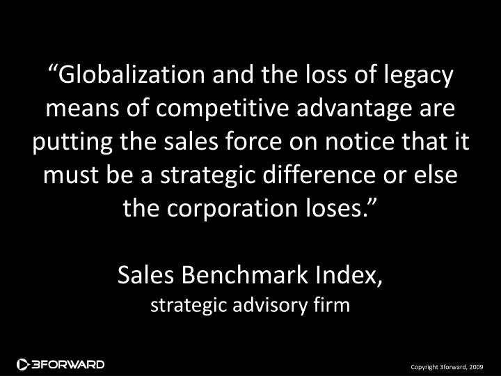 """""""Globalization and the loss of legacy means of competitive advantage are putting the sales force on notice that it must be a strategic difference or else the corporation loses."""""""