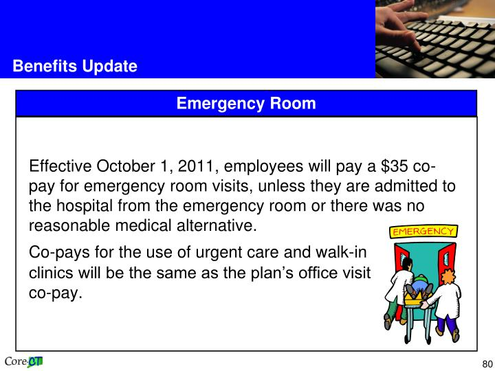 Effective October 1, 2011, employees will pay a $35 co-pay for emergency room visits, unless they are admitted to the hospital from the emergency room or there was no reasonable medical alternative.