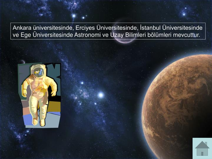 Ankara üniversitesinde, Erciyes Üniversitesinde, İstanbul Üniversitesinde ve Ege Üniversitesinde Astronomi ve Uzay Bilimleri bölümleri mevcuttur.