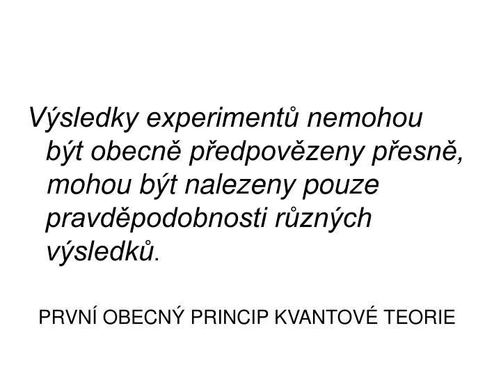 Výsledky experimentů nemohou být obecně předpovězeny přesně, mohou být nalezeny pouze pravděpodobnosti různých výsledků