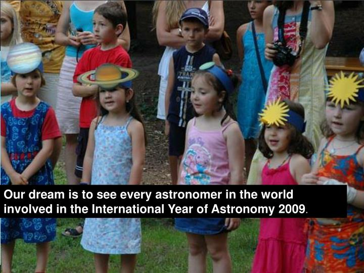 Our dream is to see every astronomer in the world involved in the International Year of Astronomy 2009