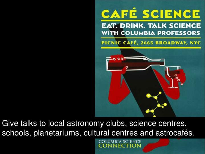 Give talks to local astronomy clubs, science centres, schools, planetariums, cultural centres and astrocafés.