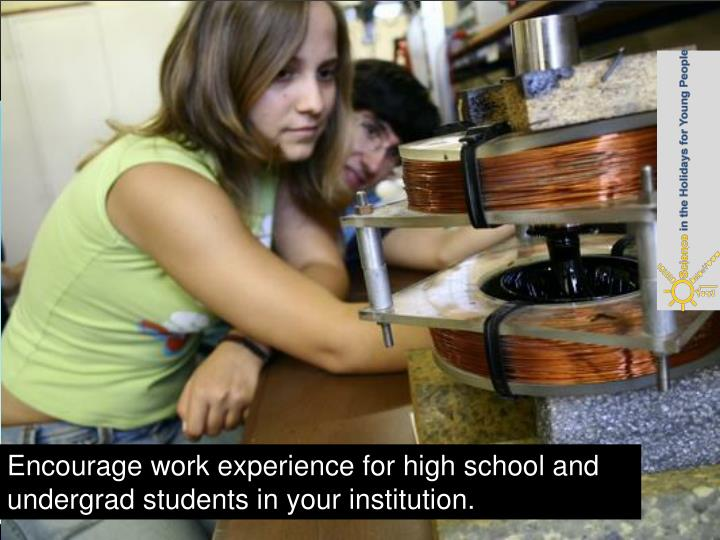 Encourage work experience for high school and undergrad students in your institution.