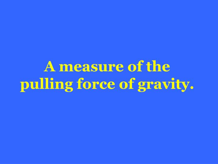 A measure of the pulling force of gravity.