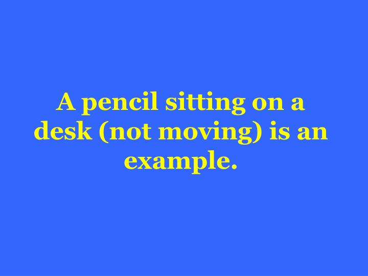 A pencil sitting on a desk (not moving) is an example.