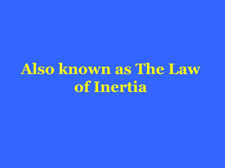 Also known as The Law of Inertia