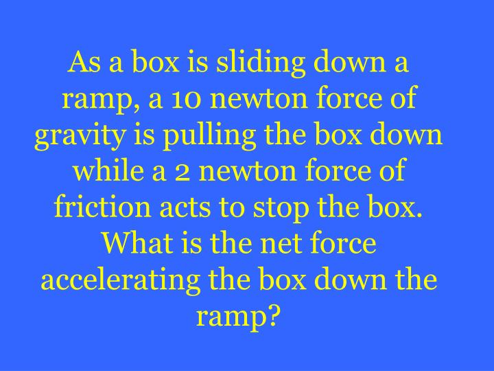 As a box is sliding down a ramp, a 10 newton force of gravity is pulling the box down while a 2 newton force of friction acts to stop the box.  What is the net force accelerating the box down the ramp?
