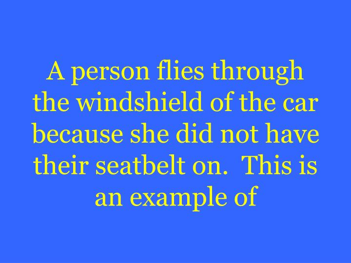 A person flies through the windshield of the car because she did not have their seatbelt on.  This is an example of