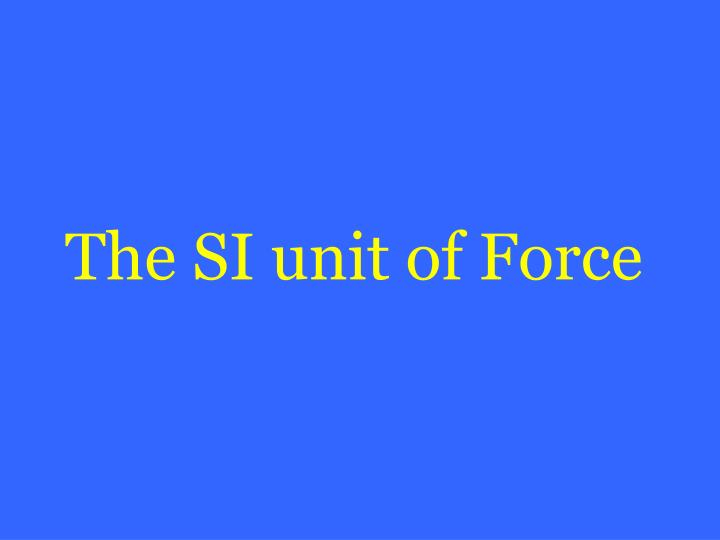 The SI unit of Force