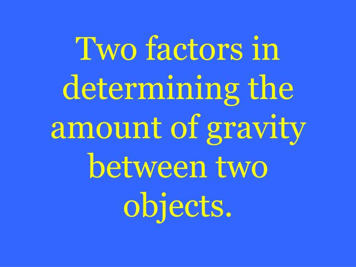 Two factors in determining the amount of gravity between two objects.