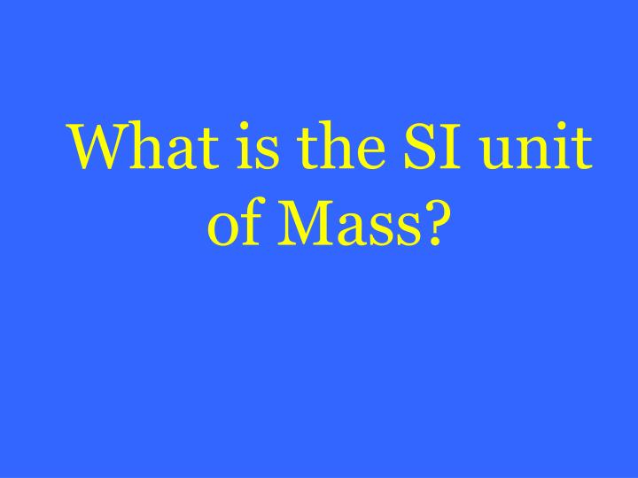 What is the SI unit of Mass?