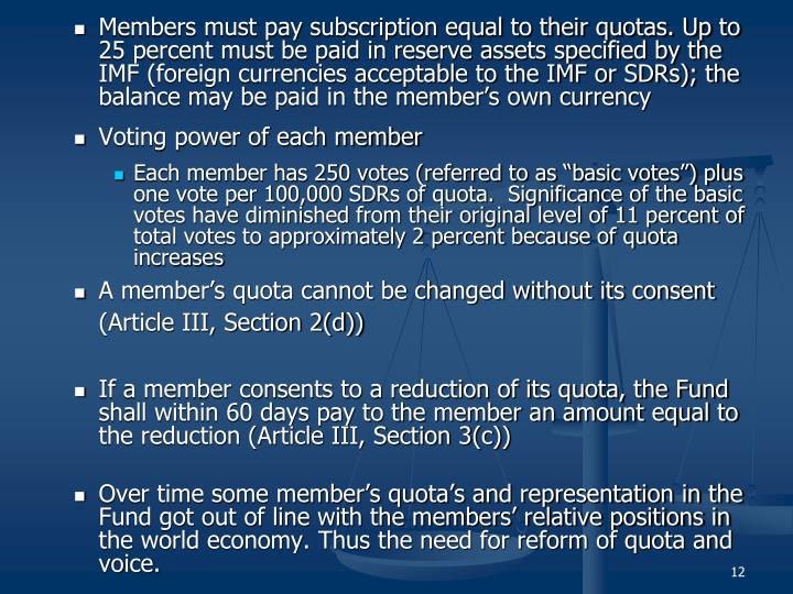 Members must pay subscription equal to their quotas. Up to 25 percent must be paid in reserve assets specified by the IMF (foreign currencies acceptable to the IMF or SDRs); the balance may be paid in the member's own currency