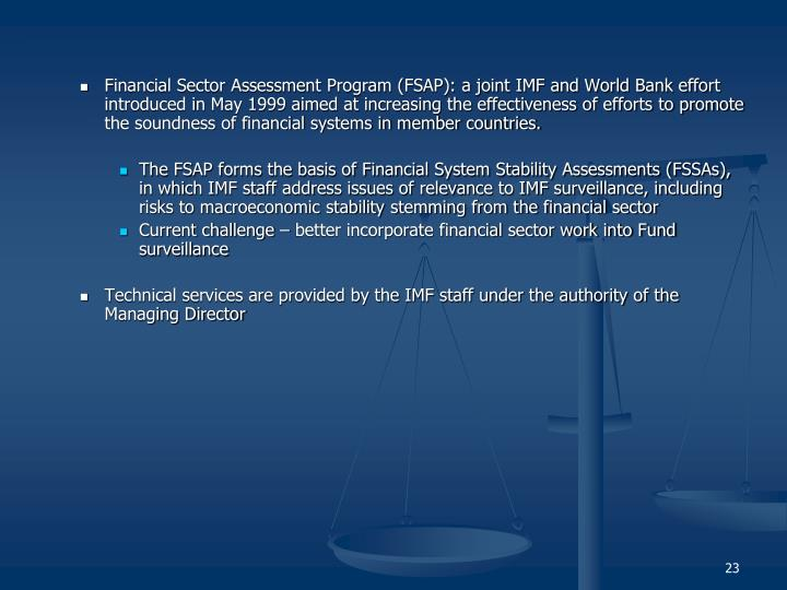 Financial Sector Assessment Program (FSAP): a joint IMF and World Bank effort introduced in May 1999 aimed at increasing the effectiveness of efforts to promote the soundness of financial systems in member countries.