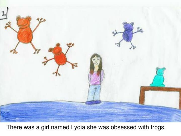 There was a girl named Lydia she was obsessed with frogs.
