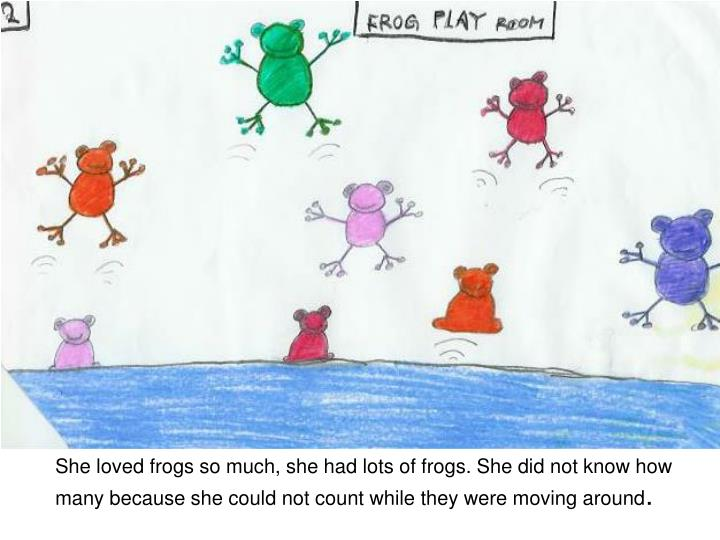 She loved frogs so much, she had lots of frogs. She did not know how many because she could not coun...