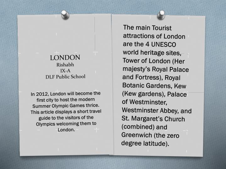 The main Tourist attractions of London are the 4 UNESCO world heritage sites, Tower of London (Her majesty's Royal Palace and Fortress), Royal Botanic Gardens, Kew (Kew gardens), Palace of Westminster, Westminster Abbey, and St. Margaret's Church (combined) and Greenwich (the zero degree latitude).