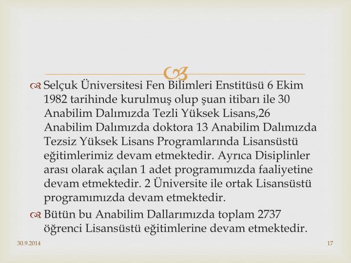 Selçuk Üniversitesi Fen Bilimleri Enstitüsü 6 Ekim 1982 tarihinde kurulmuş olup şuan itibarı ile 30 Anabilim Dalımızda Tezli Yüksek Lisans,26 Anabilim Dalımızda doktora 13 Anabilim Dalımızda Tezsiz Yüksek Lisans Programlarında Lisansüstü eğitimlerimiz devam etmektedir. Ayrıca Disiplinler arası olarak açılan 1 adet programımızda faaliyetine devam etmektedir. 2 Üniversite ile ortak Lisansüstü programımızda devam etmektedir.