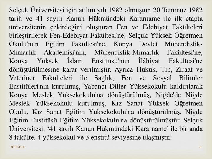Selçuk Üniversitesi için atılım yılı 1982 olmuştur. 20 Temmuz 1982 tarih ve 41 sayılı Kanun Hükmündeki Kararname ile ilk etapta üniversitenin çekirdeğini oluşturan Fen ve Edebiyat Fakülteleri birleştirilerek Fen-Edebiyat Fakültesi'ne, Selçuk Yüksek Öğretmen Okulu'nun Eğitim Fakültesi'ne, Konya Devlet Mühendislik-Mimarlık Akademisi'nin, Mühendislik-Mimarlık Fakültesi'ne, Konya Yüksek İslam Enstitüsü'nün İlâhiyat Fakültesi'ne dönüştürülmesine karar verilmiştir. Ayrıca Hukuk, Tıp, Ziraat ve Veteriner Fakülteleri ile Sağlık, Fen ve Sosyal Bilimler Enstitüleri'nin kurulmuş, Yabancı Diller Yüksekokulu kaldırılarak Konya Meslek Yüksekokulu'na dönüştürülmüş, Niğde'de Niğde Meslek Yüksekokulu kurulmuş, Kız Sanat Yüksek Öğretmen Okulu, Kız Sanat Eğitim Yüksekokulu'na dönüştürülmüş, Niğde Eğitim Enstitüsü Eğitim Yüksekokulu'na dönüştürülmüştür. Selçuk Üniversitesi, '41 sayılı Kanun Hükmündeki Kararname' ile bir anda 8 fakülte, 4 yüksekokul ve 3 enstitü seviyesine ulaşmıştır.