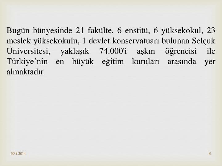 Bugün bünyesinde 21 fakülte, 6 enstitü, 6 yüksekokul, 23 meslek yüksekokulu, 1 devlet konservatuarı bulunan Selçuk Üniversitesi, yaklaşık 74.000'i aşkın öğrencisi ile Türkiye'nin en büyük eğitim kuruları arasında yer almaktadır