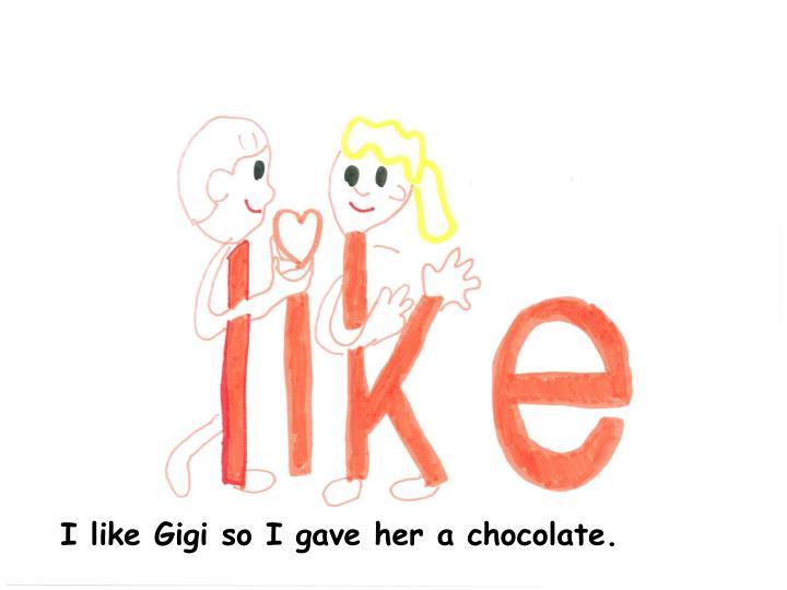 I like Gigi so I gave her a chocolate.