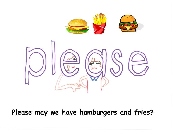 Please may we have hamburgers and fries?